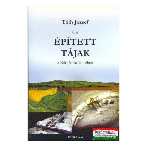 Tóth József - Ősi épített tájak a Kárpát-medencében