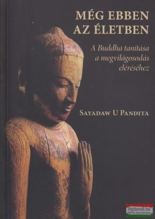 Sayadaw U Pandita - Még ebben az életben - A Buddha tanítása a megvilágosodás eléréséhez