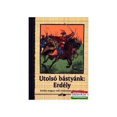 Utolsó bástyánk: Erdély - Erdélyi magyar írók történelmi elbeszélései