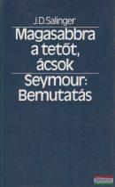 J. D. Salinger - Magasabbra a tetőt, ácsok / Seymour: Bemutatás