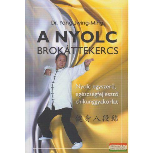Dr. Yang Jwing-Ming - A Nyolc Brokáttekercs - Nyolc egyszerű, egészségfejlesztő chikunggyakorlat