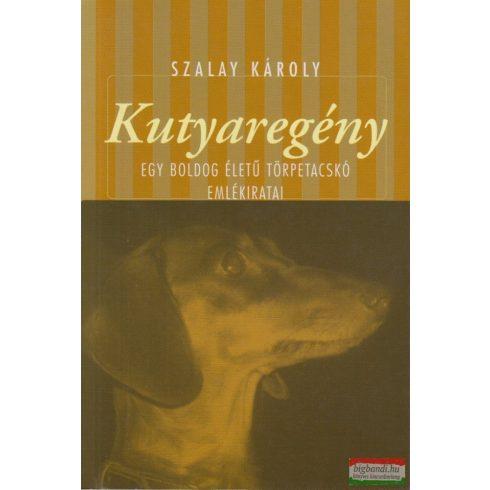 Szalay Károly - Kutyaregény - Egy boldog életű törpetacskó emlékiratai