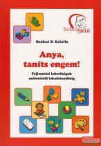 Deákné B. Katalin - Anya, taníts engem! - Fejlesztési lehetőségek születéstől iskolakezdésig