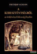 Frithjof Schuon - A kereszténységről az örökérvényű bölcsesség fényében