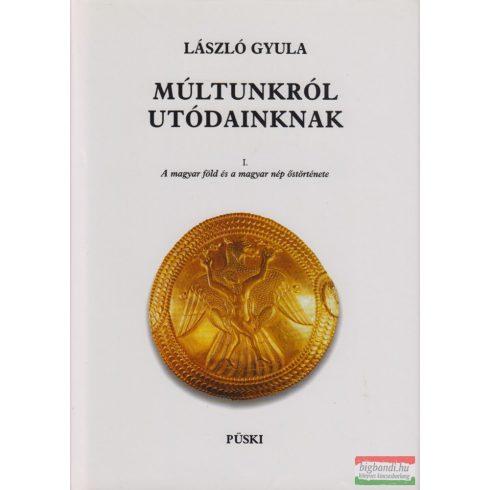 László Gyula - Múltunkról utódainknak I-II. - A magyar föld és a magyar nép őstörténete