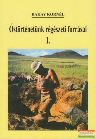 Bakay Kornél - Őstörténetünk régészeti forrásai I-III. kötet