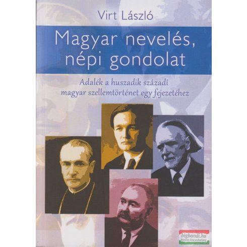 Virt László - Magyar nevelés, népi gondolat - Adalék a huszadik századi magyar szellemtörténet egy fejezetéhez