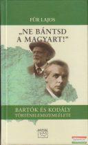 """Für Lajos - """"Ne bántsd a magyart!"""" - Bartók és Kodály történelemszemlélete"""