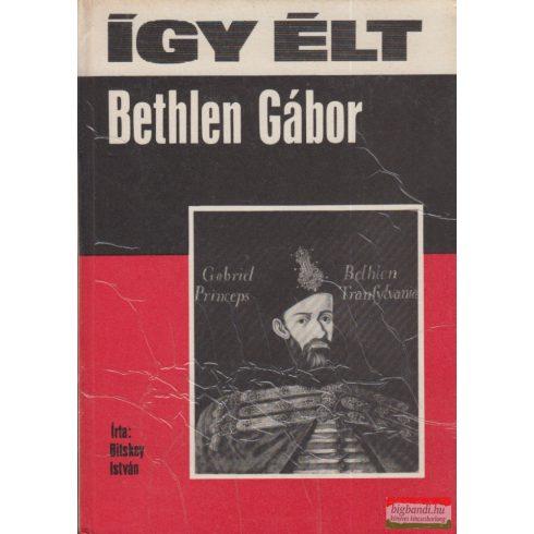 Bitskey István - Így élt Bethlen Gábor