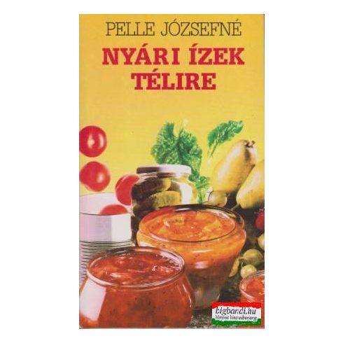 Pelle Józsefné - Nyári ízek télire - a tartósításról kezdőknek és haladóknak