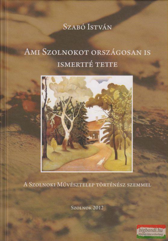Ami Szolnokot országosan is ismertté tette - A Szolnoki Művésztelep történész szemmel